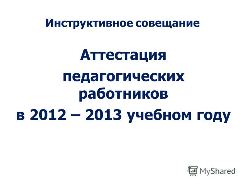 Инструктивное совещание Аттестация педагогических работников в 2012 – 2013 учебном году