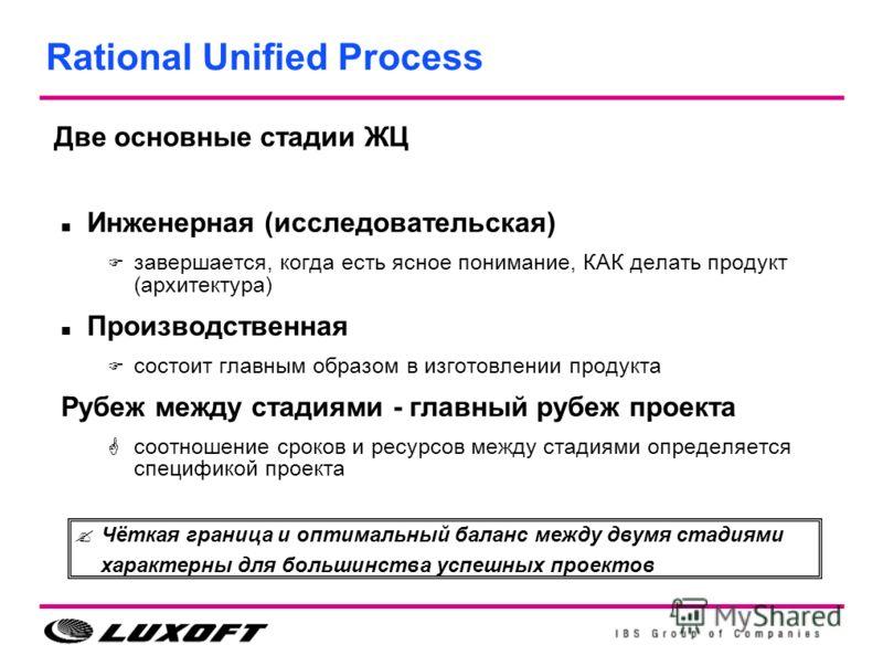 Rational Unified Process Инженерная (исследовательская) завершается, когда есть ясное понимание, КАК делать продукт (архитектура) Производственная состоит главным образом в изготовлении продукта Рубеж между стадиями - главный рубеж проекта соотношени