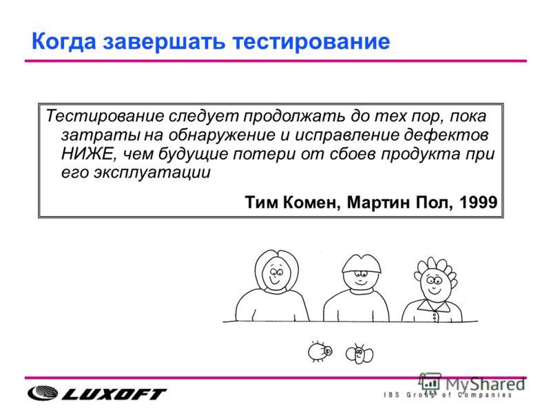 Когда завершать тестирование Тестирование следует продолжать до тех пор, пока затраты на обнаружение и исправление дефектов НИЖЕ, чем будущие потери от сбоев продукта при его эксплуатации Тим Комен, Мартин Пол, 1999