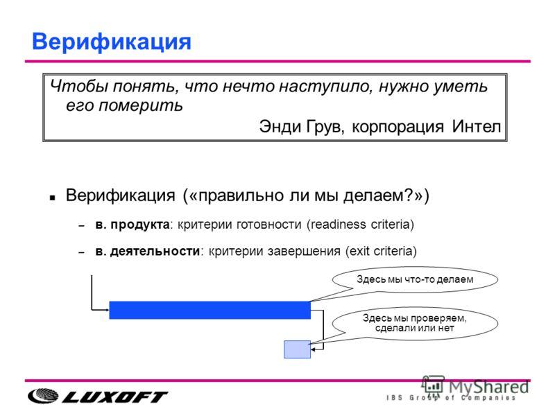 Верификация Чтобы понять, что нечто наступило, нужно уметь его померить Энди Грув, корпорация Интел Верификация («правильно ли мы делаем?») – в. продукта: критерии готовности (readiness criteria) – в. деятельности: критерии завершения (exit criteria)
