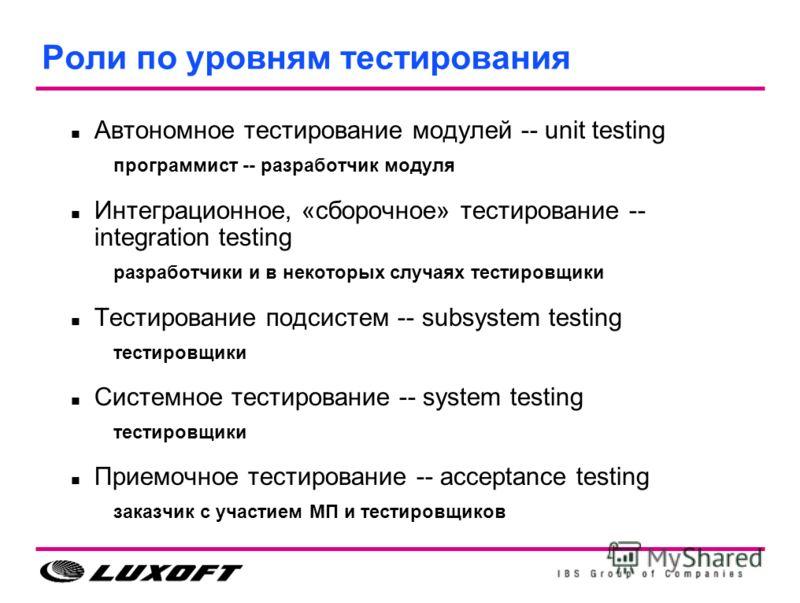 Роли по уровням тестирования Автономное тестирование модулей -- unit testing программист -- разработчик модуля Интеграционное, «сборочное» тестирование -- integration testing разработчики и в некоторых случаях тестировщики Тестирование подсистем -- s