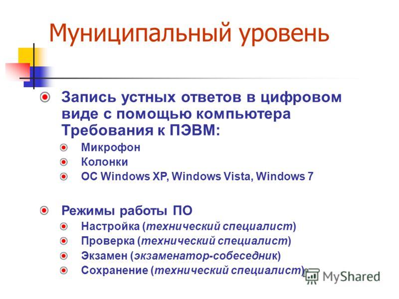 Муниципальный уровень Запись устных ответов в цифровом виде с помощью компьютера Требования к ПЭВМ: Микрофон Колонки ОС Windows XP, Windows Vista, Windows 7 Режимы работы ПО Настройка (технический специалист) Проверка (технический специалист) Экзамен