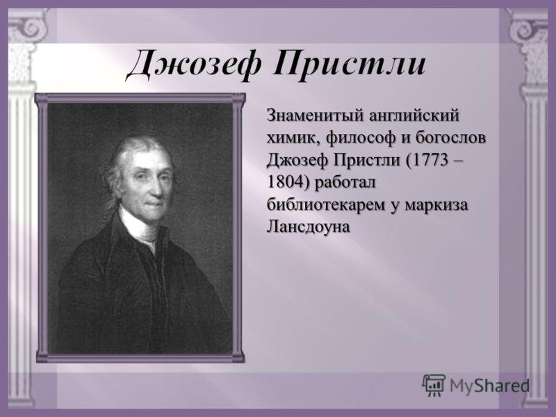 Знаменитый английский химик, философ и богослов Джозеф Пристли (1773 – 1804) работал библиотекарем у маркиза Лансдоуна