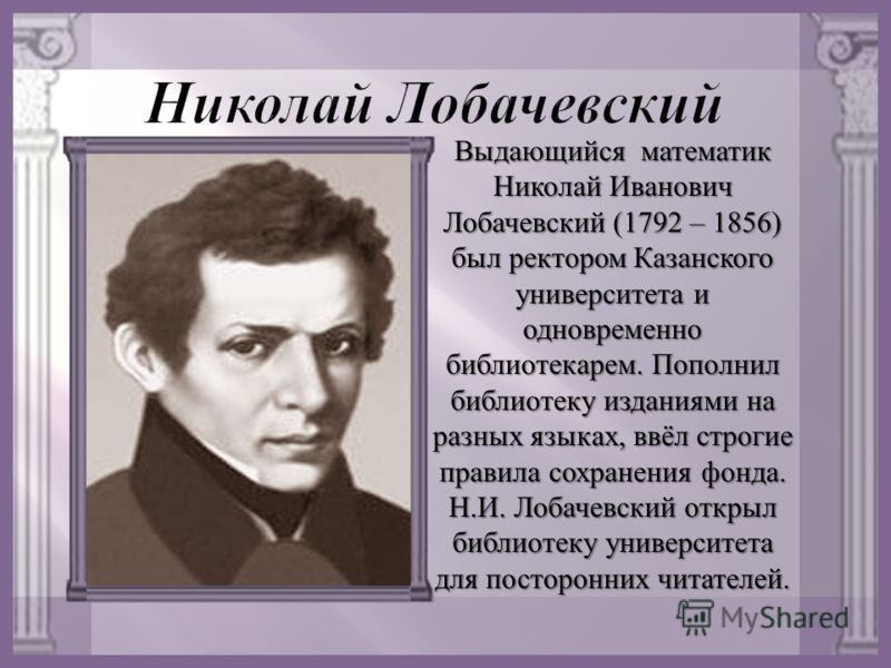Выдающийся математик Николай Иванович Лобачевский (1792 – 1856) был ректором Казанского университета и одновременно библиотекарем. Пополнил библиотеку изданиями на разных языках, ввёл строгие правила сохранения фонда. Н. И. Лобачевский открыл библиот