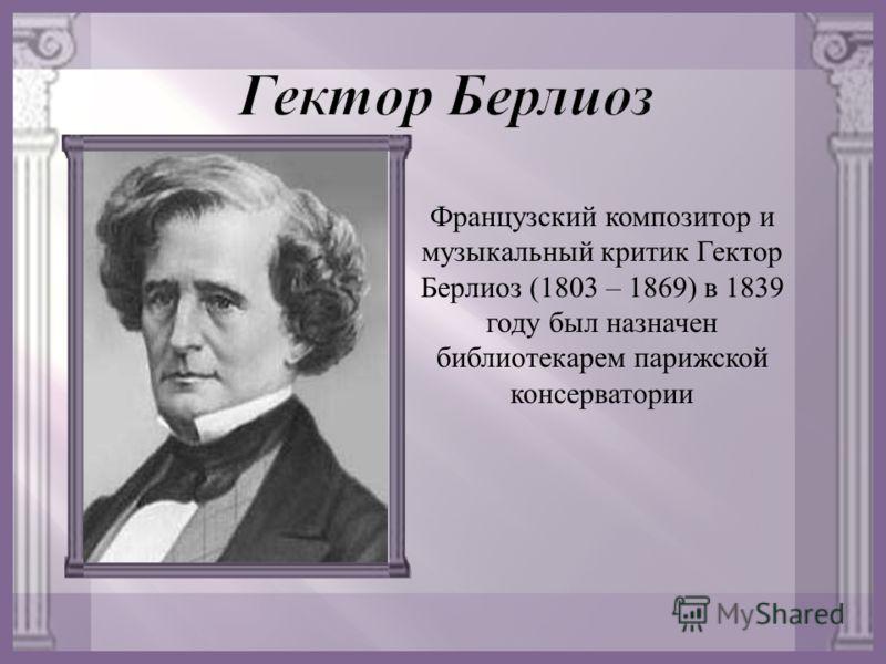 Французский композитор и музыкальный критик Гектор Берлиоз (1803 – 1869) в 1839 году был назначен библиотекарем парижской консерватории