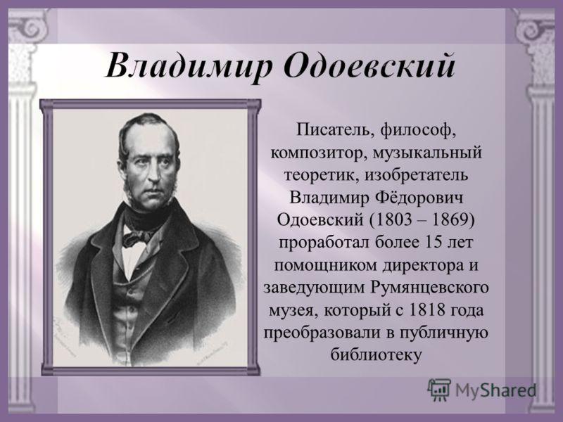 Писатель, философ, композитор, музыкальный теоретик, изобретатель Владимир Фёдорович Одоевский (1803 – 1869) проработал более 15 лет помощником директора и заведующим Румянцевского музея, который с 1818 года преобразовали в публичную библиотеку