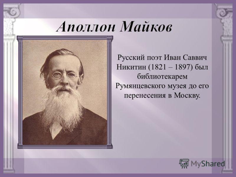 Русский поэт Иван Саввич Никитин (1821 – 1897) был библиотекарем Румянцевского музея до его перенесения в Москву.