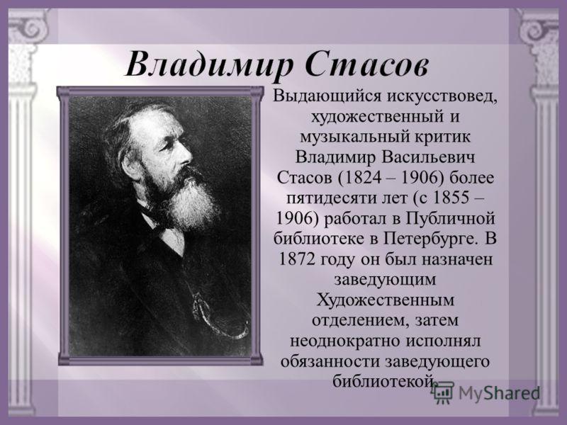 Выдающийся искусствовед, художественный и музыкальный критик Владимир Васильевич Стасов (1824 – 1906) более пятидесяти лет ( с 1855 – 1906) работал в Публичной библиотеке в Петербурге. В 1872 году он был назначен заведующим Художественным отделением,