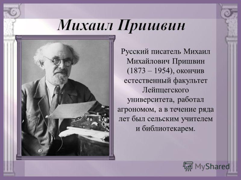 Русский писатель Михаил Михайлович Пришвин (1873 – 1954), окончив естественный факультет Лейпцегского университета, работал агрономом, а в течение ряда лет был сельским учителем и библиотекарем.