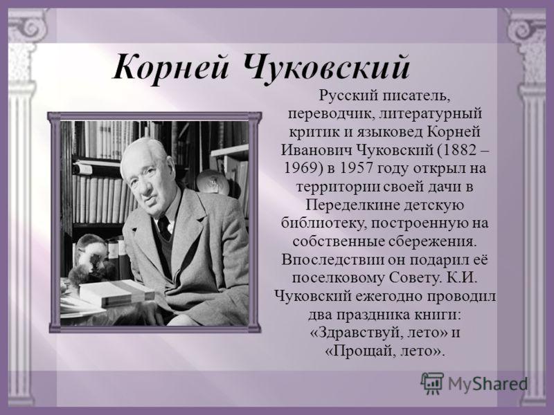 Русский писатель, переводчик, литературный критик и языковед Корней Иванович Чуковский (1882 – 1969) в 1957 году открыл на территории своей дачи в Переделкине детскую библиотеку, построенную на собственные сбережения. Впоследствии он подарил её посел