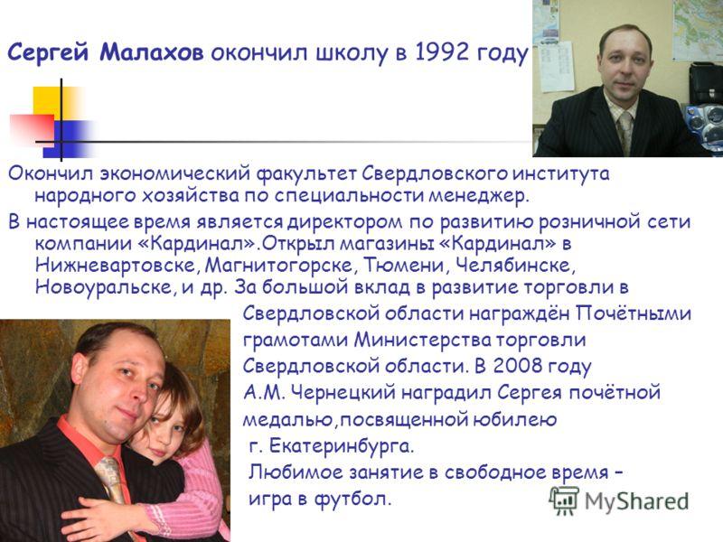 Сергей Малахов окончил школу в 1992 году Окончил экономический факультет Свердловского института народного хозяйства по специальности менеджер. В настоящее время является директором по развитию розничной сети компании «Кардинал».Открыл магазины «Кард