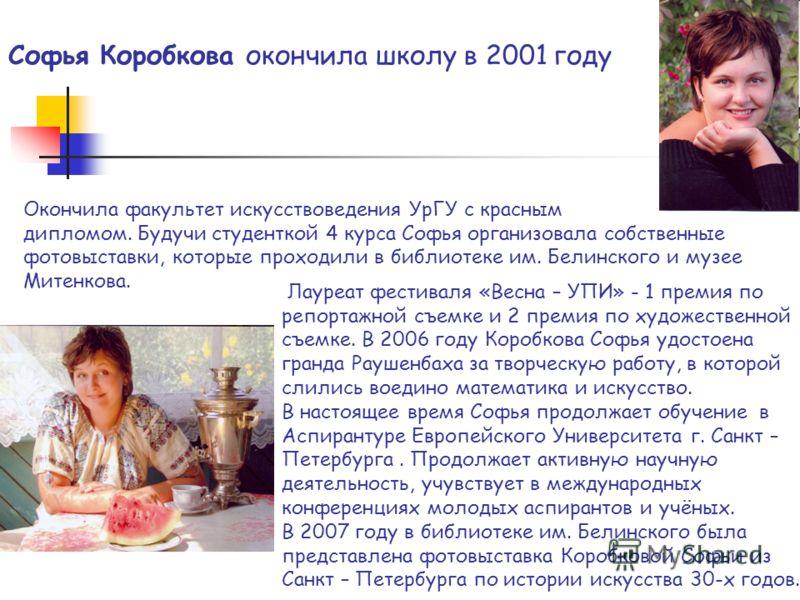 Софья Коробкова окончила школу в 2001 году Лауреат фестиваля «Весна – УПИ» - 1 премия по репортажной съемке и 2 премия по художественной съемке. В 2006 году Коробкова Софья удостоена гранда Раушенбаха за творческую работу, в которой слились воедино м