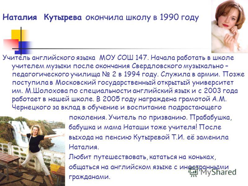 Наталия Кутырева окончила школу в 1990 году Учитель английского языка МОУ СОШ 147. Начала работать в школе учителем музыки после окончания Свердловского музыкально – педагогического училища 2 в 1994 году. Служила в армии. Позже поступила в Московский