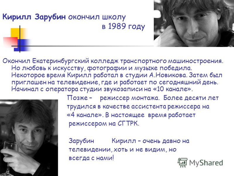 Кирилл Зарубин окончил школу в 1989 году Окончил Екатеринбургский колледж транспортного машиностроения. Но любовь к искусству, фотографии и музыке победила. Некоторое время Кирилл работал в студии А.Новикова. Затем был приглашен на телевидение, где и