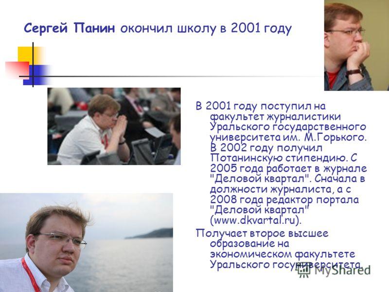 Сергей Панин окончил школу в 2001 году В 2001 году поступил на факультет журналистики Уральского государственного университета им. М.Горького. В 2002 году получил Потанинскую стипендию. С 2005 года работает в журнале