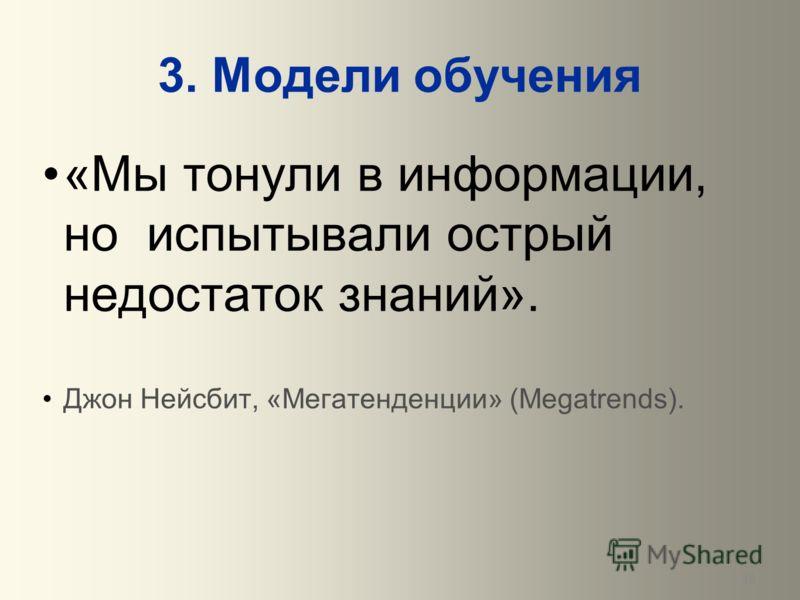 18 3. Модели обучения «Мы тонули в информации, но испытывали острый недостаток знаний». Джон Нейсбит, «Мегатенденции» (Megatrends).