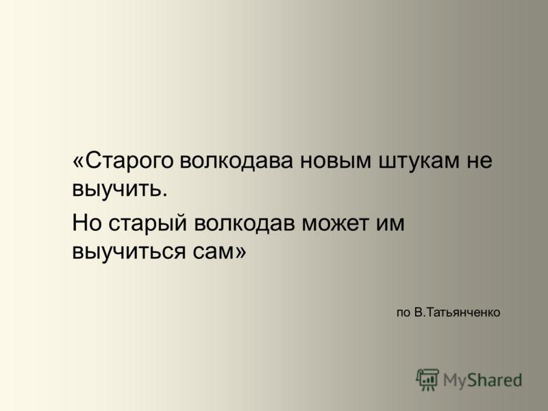 5 «Старого волкодава новым штукам не выучить. Но старый волкодав может им выучиться сам» по В.Татьянченко