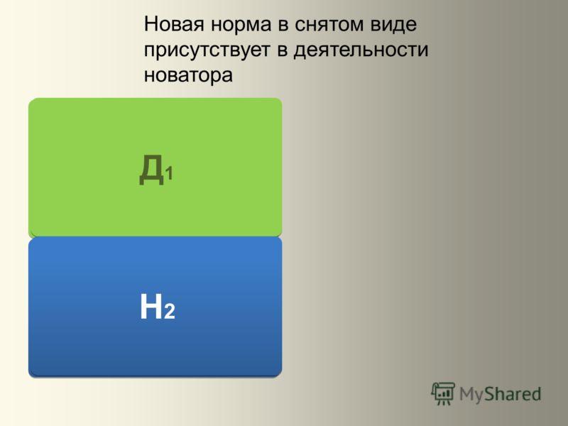 Д1Д1 Н2Н2 Д1Д1 Н2Н2 Новая норма в снятом виде присутствует в деятельности новатора