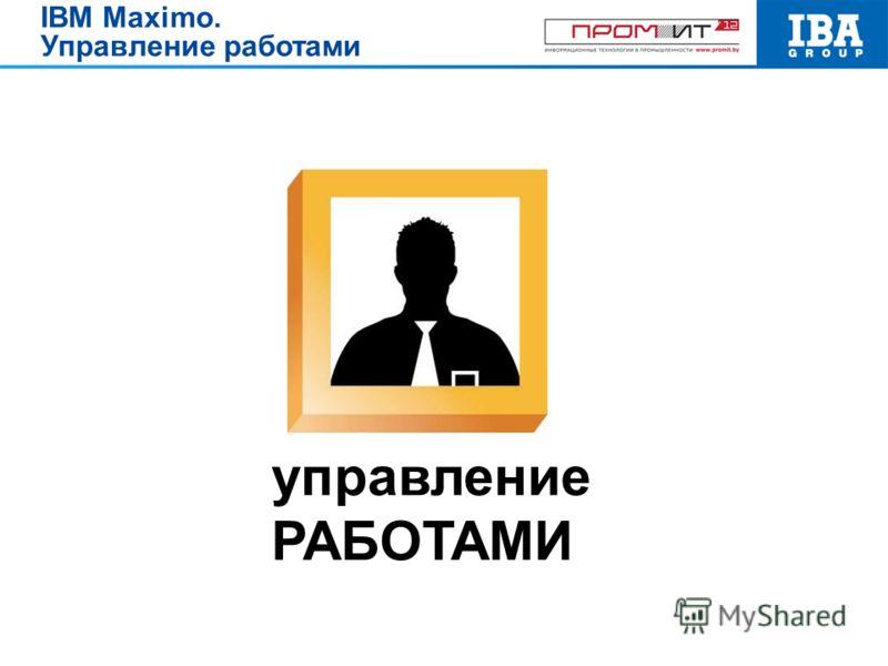 управление РАБОТАМИ IBM Maximo. Управление работами