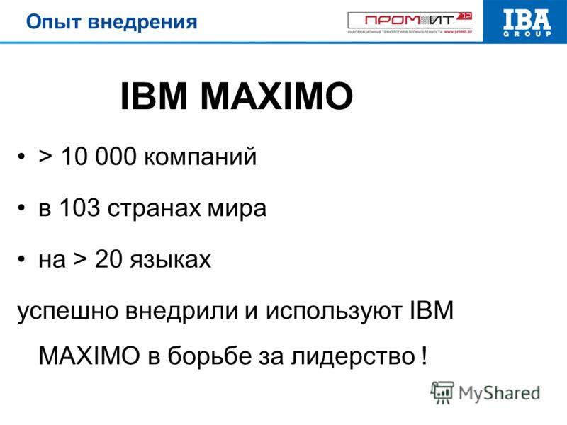 > 10 000 компаний в 103 странах мира на > 20 языках успешно внедрили и используют IBM MAXIMO в борьбе за лидерство ! IBM MAXIMO Опыт внедрения