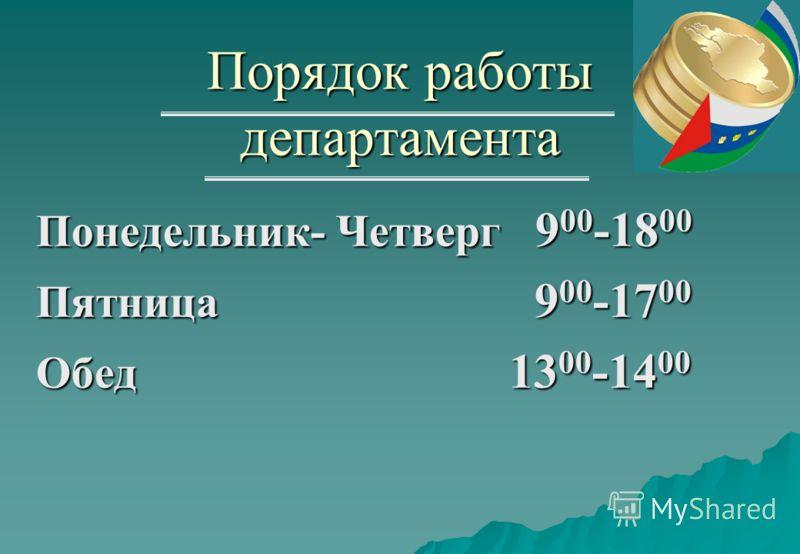 Порядок работы департамента Понедельник- Четверг 9 00 -18 00 Пятница 9 00 -17 00 Обед 13 00 -14 00