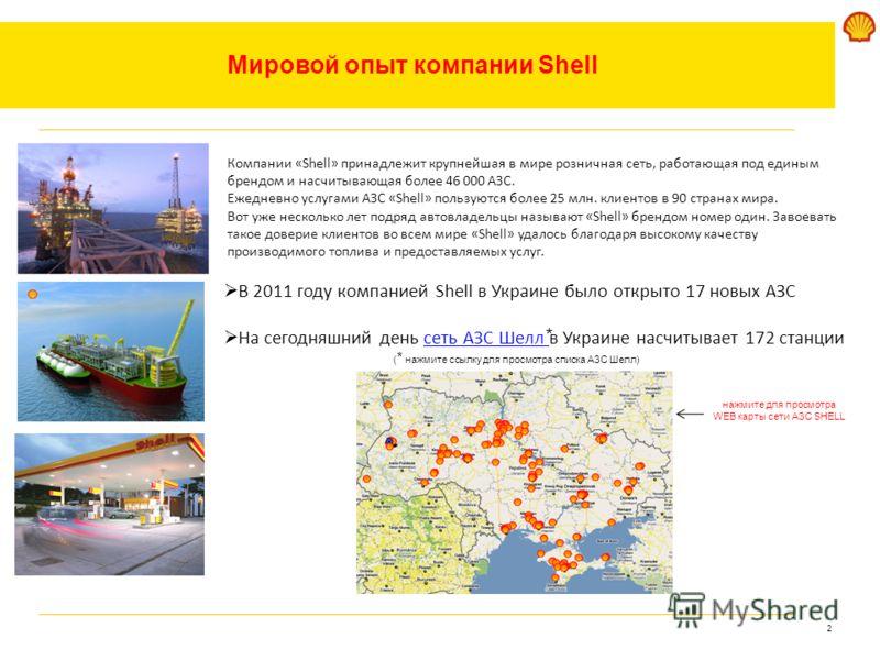 2 нажмите для просмотра WEB карты сети АЗС SHELL Мировой опыт компании Shell Компании «Shell» принадлежит крупнейшая в мире розничная сеть, работающая под единым брендом и насчитывающая более 46 000 АЗС. Ежедневно услугами АЗС «Shell» пользуются боле