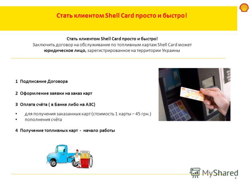 4 Стать клиентом Shell Card просто и быстро! 1 Подписание Договора 2 Оформление заявки на заказ карт 3 Оплата счёта ( в Банке либо на АЗС) для получения заказанных карт (стоимость 1 карты – 45 грн.) пополнения счёта 4 Получение топливных карт - начал