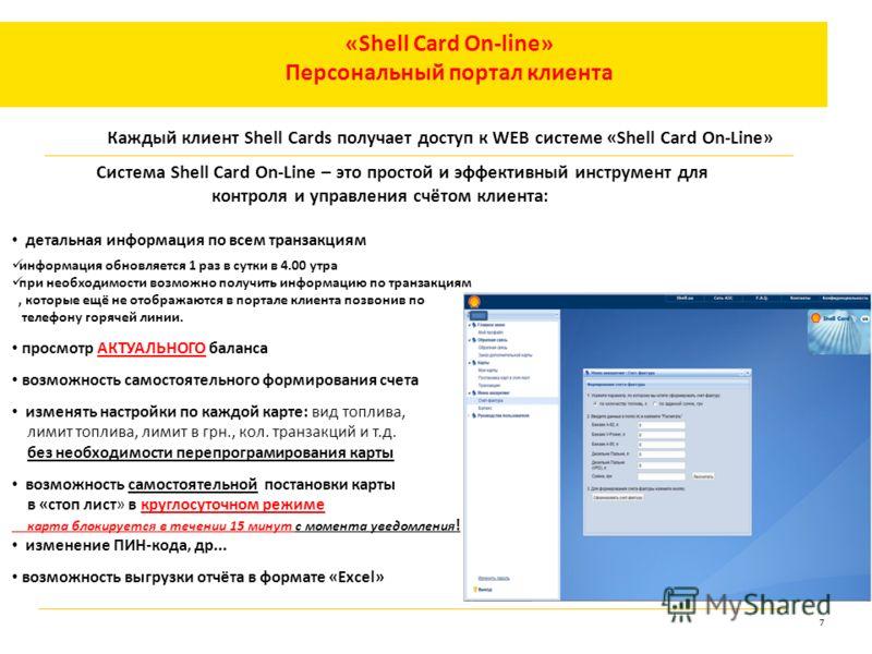 7 «Shell Card On-line» Персональный портал клиента Каждый клиент Shell Cards получает доступ к WEB системе «Shell Card On-Line» Система Shell Card On-Line – это простой и эффективный инструмент для контроля и управления счётом клиента: детальная инфо