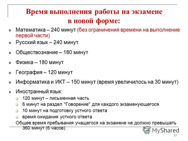 13 Время выполнения работы на экзамене в новой форме: Математика – 240 минут (без ограничения времени на выполнение первой части) Математика – 240 минут (без ограничения времени на выполнение первой части) Русский язык – 240 минут Русский язык – 240