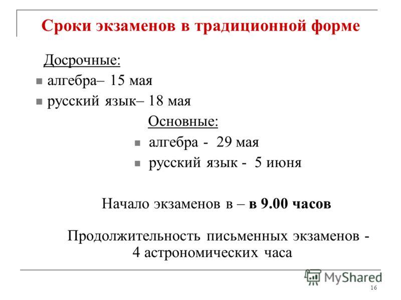 16 Сроки экзаменов в традиционной форме Досрочные: алгебра– 15 мая русский язык– 18 мая Основные: алгебра - 29 мая русский язык - 5 июня Начало экзаменов в – в 9.00 часов Продолжительность письменных экзаменов - 4 астрономических часа