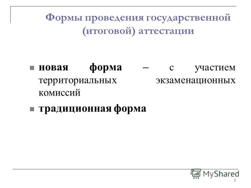 5 Формы проведения государственной (итоговой) аттестации новая форма – с участием территориальных экзаменационных комиссий традиционная форма