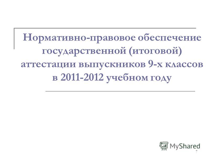 7 Нормативно-правовое обеспечение государственной (итоговой) аттестации выпускников 9-х классов в 2011-2012 учебном году