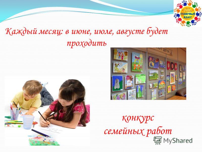 конкурс семейных работ Каждый месяц: в июне, июле, августе будет проходить