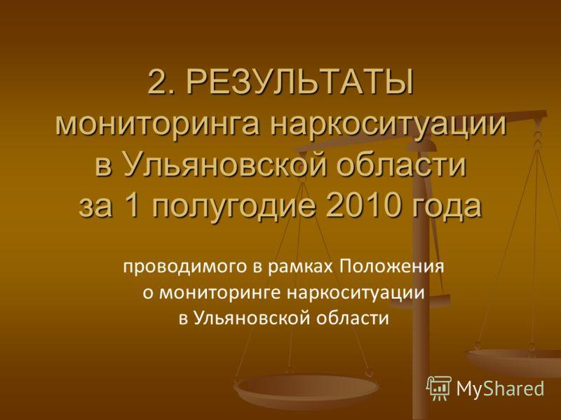 2. РЕЗУЛЬТАТЫ мониторинга наркоситуации в Ульяновской области за 1 полугодие 2010 года проводимого в рамках Положения о мониторинге наркоситуации в Ульяновской области