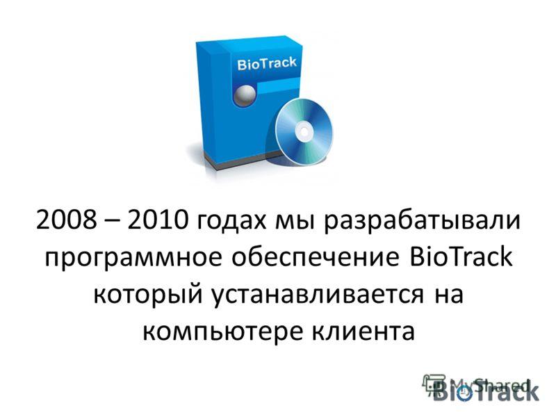 2008 – 2010 годах мы разрабатывали программное обеспечение BioTrack который устанавливается на компьютере клиента