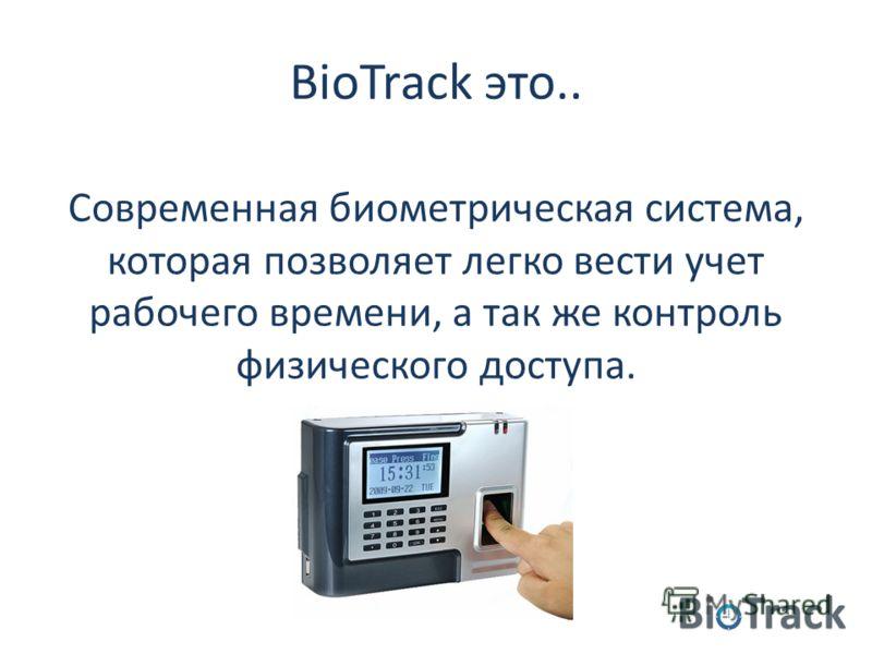 BioTrack это.. Современная биометрическая система, которая позволяет легко вести учет рабочего времени, а так же контроль физического доступа.