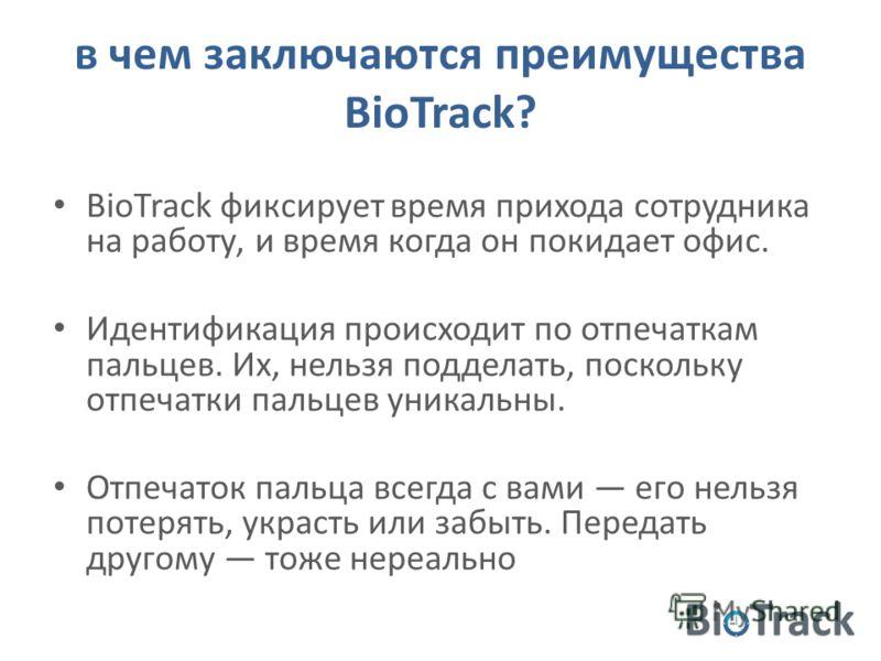в чем заключаются преимущества BioTrack? BioTrack фиксирует время прихода сотрудника на работу, и время когда он покидает офис. Идентификация происходит по отпечаткам пальцев. Их, нельзя подделать, поскольку отпечатки пальцев уникальны. Отпечаток пал