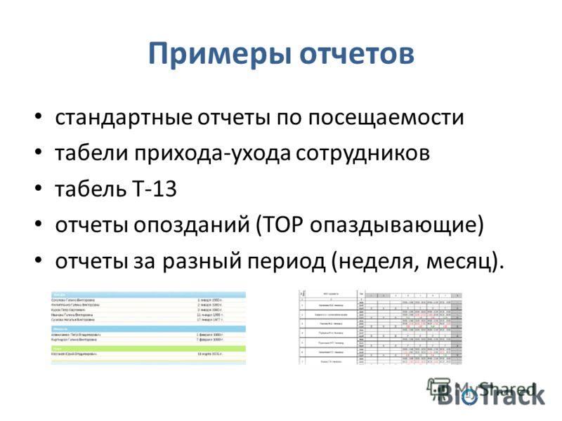 Примеры отчетов стандартные отчеты по посещаемости табели прихода-ухода сотрудников табель Т-13 отчеты опозданий (TOP опаздывающие) отчеты за разный период (неделя, месяц).