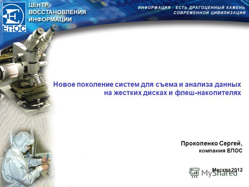 Новое поколение систем для съема и анализа данных на жестких дисках и флеш-накопителях Прокопенко Сергей, компания ЕПОС Москва 2012