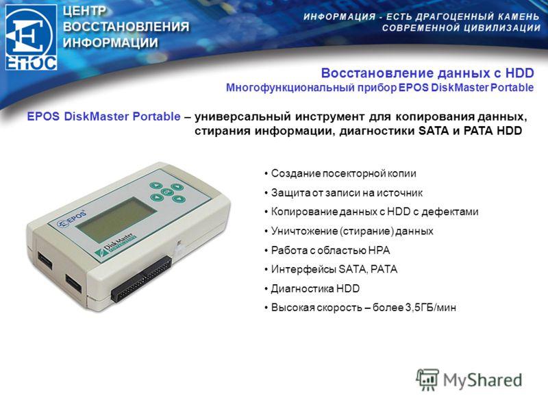 EPOS DiskMaster Portable – универсальный инструмент для копирования данных, стирания информации, диагностики SATA и PATA HDD Создание посекторной копии Защита от записи на источник Копирование данных с HDD с дефектами Уничтожение (стирание) данных Ра