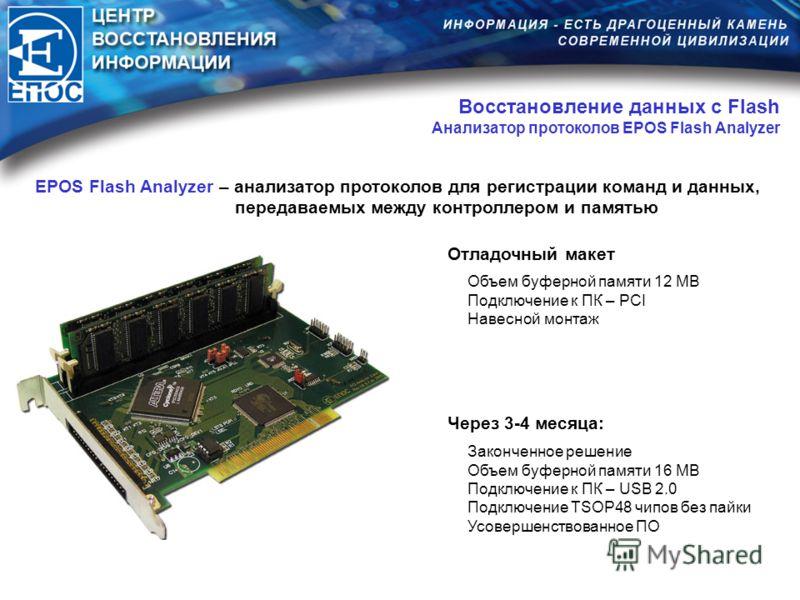 Восстановление данных с Flash Анализатор протоколов EPOS Flash Analyzer Законченное решение Объем буферной памяти 16 MB Подключение к ПК – USB 2.0 Подключение TSOP48 чипов без пайки Усовершенствованное ПО Через 3-4 месяца: EPOS Flash Analyzer – анали