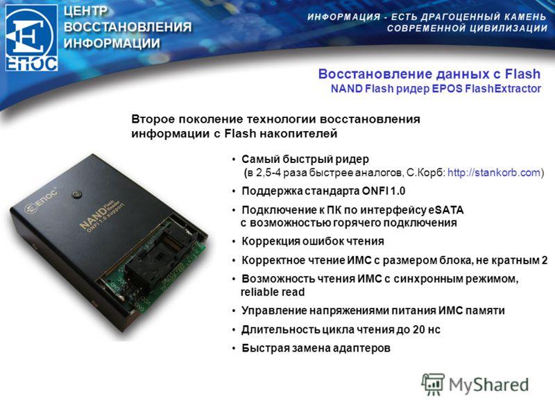 Восстановление данных с Flash NAND Flash ридер EPOS FlashExtractor Второе поколение технологии восстановления информации с Flash накопителей Самый быстрый ридер (в 2,5-4 раза быстрее аналогов, С.Корб: http://stankorb.com) Поддержка стандарта ONFI 1.0