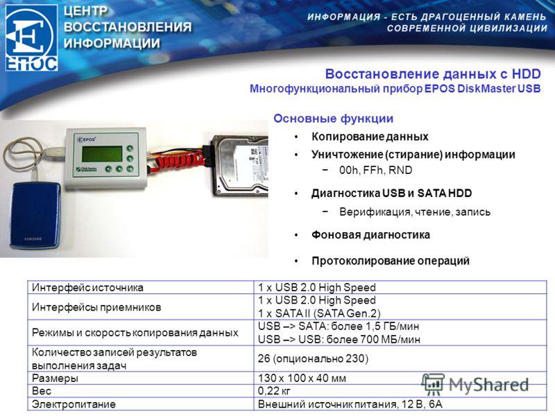 Восстановление данных с HDD Многофункциональный прибор EPOS DiskMaster USB Основные функции Копирование данных Уничтожение (стирание) информации 00h, FFh, RND Диагностика USB и SATA HDD Верификация, чтение, запись Фоновая диагностика Протоколирование