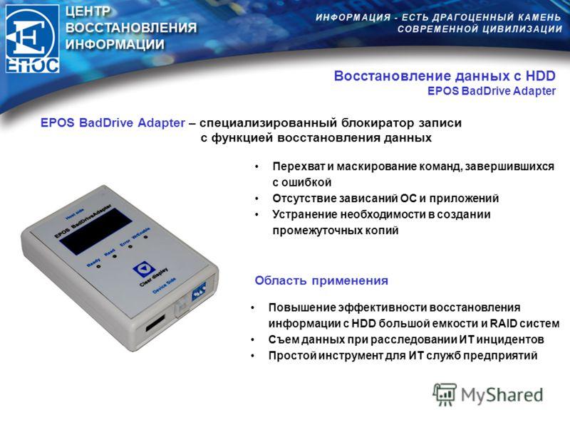 Восстановление данных с HDD EPOS BadDrive Adapter EPOS BadDrive Adapter – специализированный блокиратор записи с функцией восстановления данных Перехват и маскирование команд, завершившихся с ошибкой Отсутствие зависаний ОС и приложений Устранение не