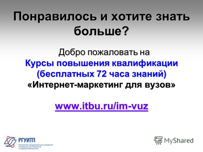 30 Понравилось и хотите знать больше? Добро пожаловать на Добро пожаловать на Курсы повышения квалификации (бесплатных 72 часа знаний) «Интернет-маркетинг для вузов» www.itbu.ru/im-vuz