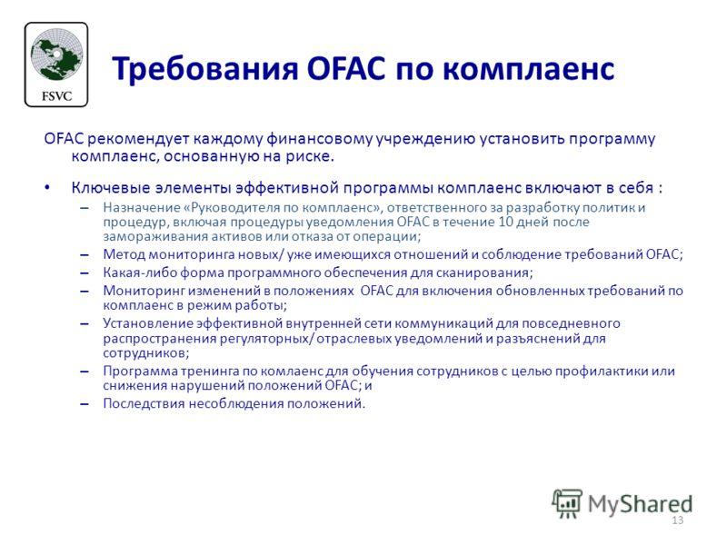 Требования OFAC по комплаенс OFAC рекомендует каждому финансовому учреждению установить программу комплаенс, основанную на риске. Ключевые элементы эффективной программы комплаенс включают в себя : – Назначение «Руководителя по комплаенс», ответствен