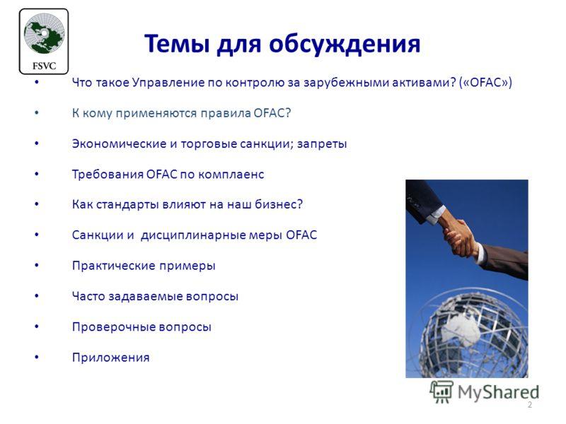 Темы для обсуждения Что такое Управление по контролю за зарубежными активами? («OFAC») К кому применяются правила OFAC? Экономические и торговые санкции; запреты Требования OFAC по комплаенс Как стандарты влияют на наш бизнес? Санкции и дисциплинарны