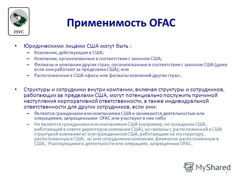 Применимость OFAC Юридическими лицами США могут быть : – Компании, действующие в США; – Компании, организованные в соответствии с законом США; – Филиалы и компании других стран, организованные в соответствии с законом США (даже если они работают за п