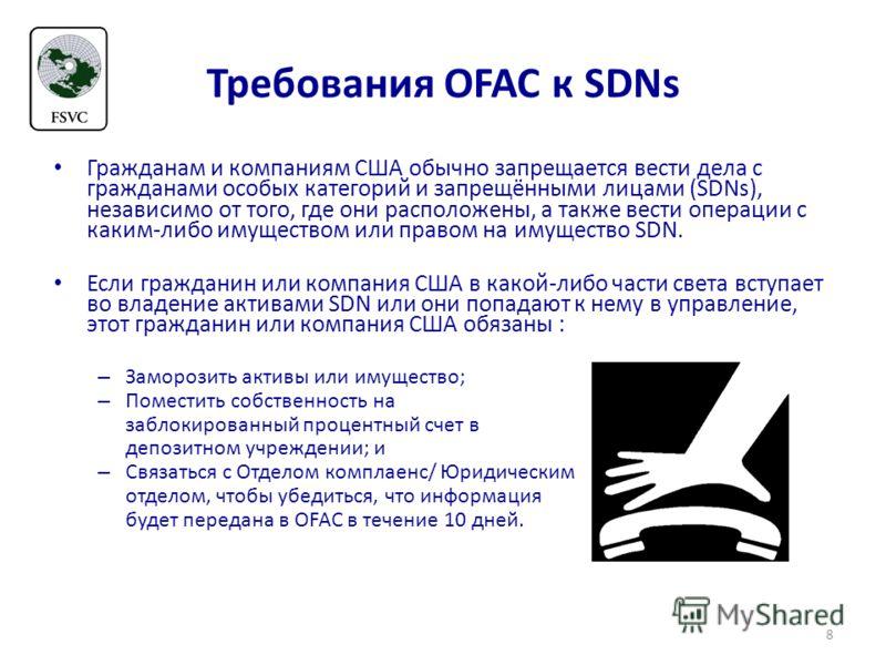 Требования OFAC к SDNs Гражданам и компаниям США обычно запрещается вести дела с гражданами особых категорий и запрещёнными лицaми (SDNs), независимо от того, где они расположены, а также вести операции с каким-либо имуществом или правом на имущество
