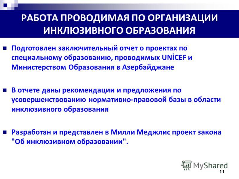 11 РАБОТА ПРОВОДИМАЯ ПО ОРГАНИЗАЦИИ ИНКЛЮЗИВНОГО ОБРАЗОВАНИЯ Подготовлен заключительный отчет о проектах по специальному образованию, проводимых UNİCEF и Министерством Образования в Азербайджане В отчете даны рекомендации и предложения по усовершенст